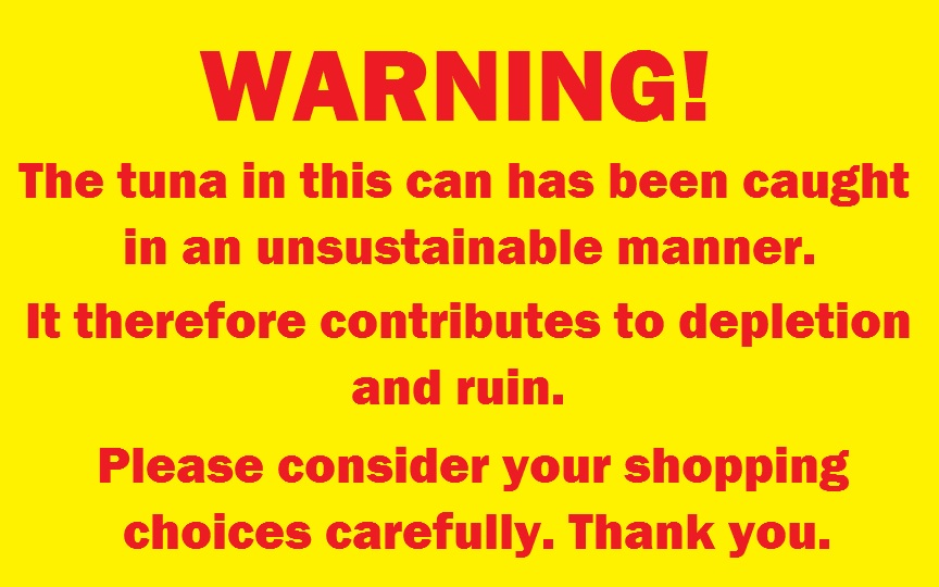 Warning label for unsustainably caught tuna. This might be even worse than lark's vomit.